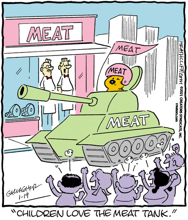 """a heathcliff comic from january 19th, 2021. heathcliff, an orange cat, is driving a tank that says """"meat"""" on the side. he is wearing a helmet that says """"meat"""", flying a """"meat"""" flag, and driving it past a meat store. children in the foreground are cheering."""