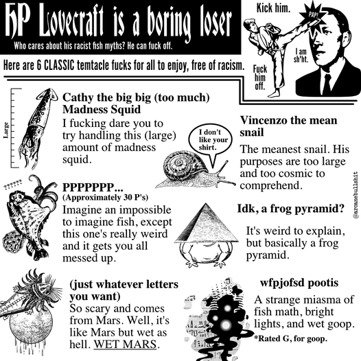 "HP Lovecraft is a boring loser Who cares about his racist fish myths? He can fuck off.    Kick him. / Fuck him of.f / I am sh'ht.   Here are 6 CLASSIC temtacle fucks for all to enjoy, free of racism.   Cathy the big big (too much) Madness Squid  I fucking dare you to try handling this (large) amount of madness squid.  PPPPPPP... (Approximately 30 P's) Imagine an impossible to imagine fish, except this one's really weird and it gets you all messed up.  (just whatever letters you want) So scary and comes from Mars. Well, it's like Mars but wet as hell. WET MARS.  Vincenzo the mean snail (""I don't like your shirt."") The meanest snail His purposes are too large and too cosmic to comprehend.  Idk, a frog pyramid? It's weird to explain, but basically a frog pyramid.  wfpjofsd pootis A strange miasma of fish math, bright lights, and wet goop. * Rated G, for Goop."