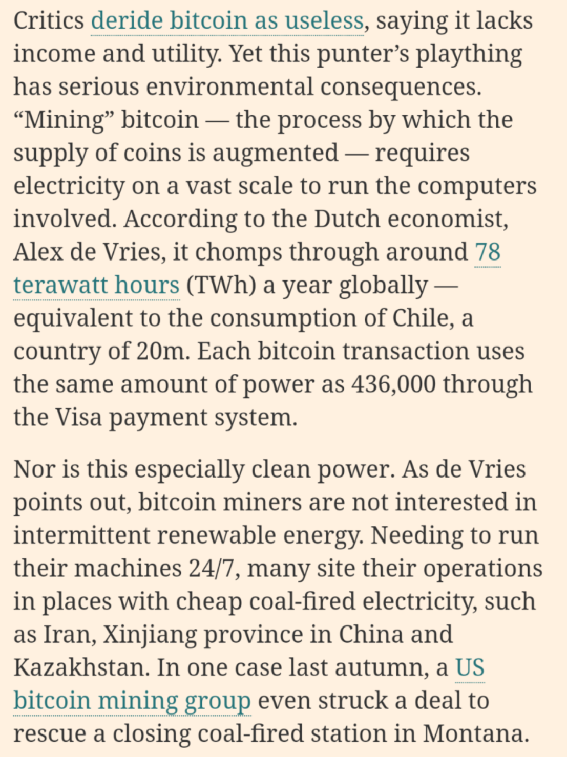 "Critics deride bitcoin as useless, saying it lacks income and utility. Yet this punter's plaything has serious environmental consequences. ""Mining"" bitcoin — the process by which the supply of coins is augmented — requires electricity on a vast scale to run the computers involved. According to the Dutch economist, Alex de Vries, it chomps through around 78 terawatt hours (TWh) a year globally — equivalent to the consumption of Chile, a country of 20m. Each bitcoin transaction uses the same amount of power as 436,000 through the Visa payment system.  Nor is this especially clean power. As de Vries points out, bitcoin miners are not interested in intermittent renewable energy. Needing to run their machines 24/7, many site their operations in places with cheap coal-fired electricity, such as Iran, Xinjiang province in China and Kazakhstan. In one case last autumn, a US bitcoin mining group even struck a deal to rescue a closing coal-fired station in Montana."