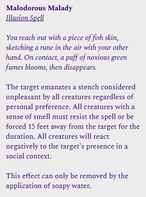 Malodorous Malady<br /><br />Illusion Spell<br /><br />You reach out with a picce of fish skin, sketching a rune in the air with your other hand. On contact, a puff of noxious green fumes blooms, then disappears.<br /><br />The target emanates a stench considered unpleasant by all creatures regardless of personal preference. All creatures with a sense of smell must resist the spell or be forced 15 fect away from the target for the duration. All creatures will react negatively to the target's presence ina social context.<br /><br />This effect can only be removed by the application of soapy water.