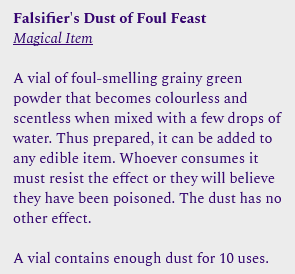 Falsifier's Dust of Foul Feast<br /><br />Magical Item<br /><br />A vial of foul-smelling grainy green powder that becomes colourless and scentless when mixed with a few drops of water. Thus prepared, it can be added to any edible item. Whoever consumes it must resist the effect or they will believe they have been poisoned. The dust has no other effect.<br /><br />A vial contains enough dust for 10 uses.