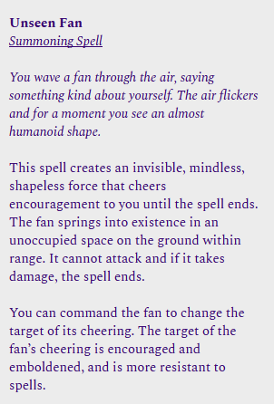 Unseen Fan<br /><br />Summoning Spell<br /><br />You wave a fan through the air, saying something kind about yourself. The air flickers and for a moment you see an almost humanoid shape.<br /><br />This spell creates an invisible, mindless, shapeless force that cheers encouragement to you until the spell ends. The fan springs into existence in an unoccupied space on the ground within range. It cannot attack and if it takes damage, the spell ends.<br /><br />You can command the fan to change the target of its cheering. The target of the fan's cheering is encouraged and emboldened, and is more resistant to spells.