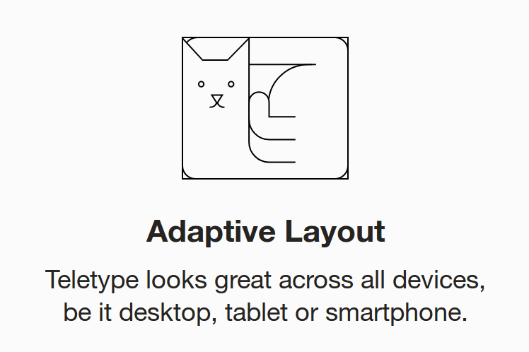 Adaptive Layout  Teletype looks great across all devices, be it desktop, tablet or smartphone.