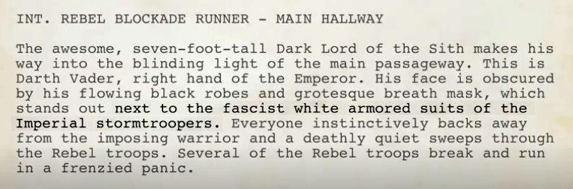 "Text from the opening scene where we see Darth Vader for the first time. I've highlighted the part where the Imperial stormtroopers are described as wearing ""fascist white armoured suits"".  Full transcription:  INTERIOR REBEL BLOCKADE RUNNER – MAIN HALLWAY.  The awesome, seven-dfoot-tall Dark Lord of the Sith makes his way into the blinding light of the main passageway. This is Darth Vader, right hand of the Emperor. His face is obscured by his flowing black robes and grotesque breath mask, which stands out next to the fascist white armoured suits of the Imperial stormtroopers. Everyone instinctively backs away from the imposing warrior and a deathly quiet sweets through the Rebel troops. Several of the Rebel troops break and run in a frenzied panic."